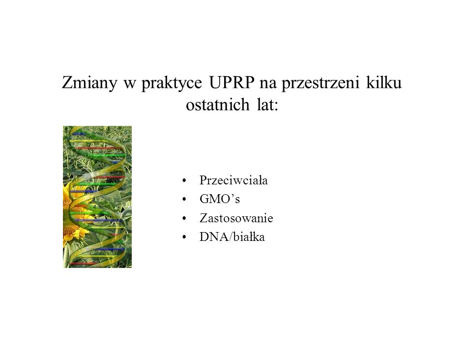 Zmiany w praktyce UPRP na przestrzeni kilku ostatnich lat: Przeciwciała GMOs Zastosowanie DNA/białka