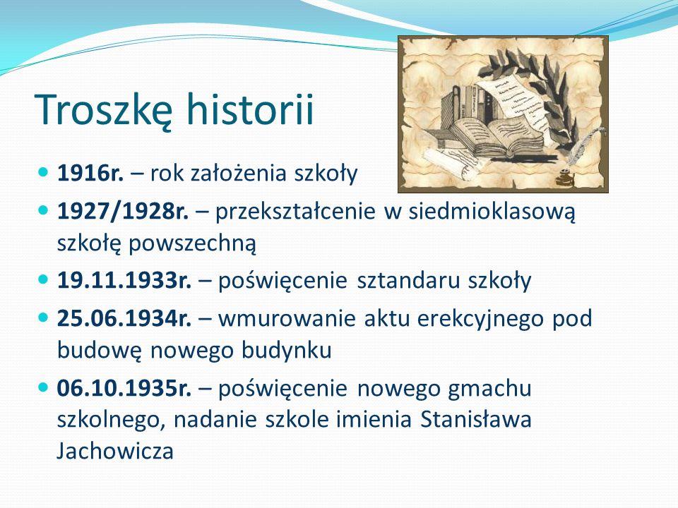 Troszkę historii 1916r. – rok założenia szkoły 1927/1928r. – przekształcenie w siedmioklasową szkołę powszechną 19.11.1933r. – poświęcenie sztandaru s