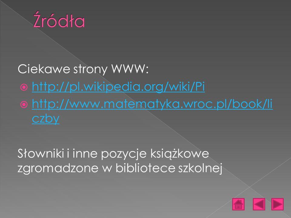 Ciekawe strony WWW: http://pl.wikipedia.org/wiki/Pi http://www.matematyka.wroc.pl/book/li czby http://www.matematyka.wroc.pl/book/li czby Słowniki i inne pozycje książkowe zgromadzone w bibliotece szkolnej