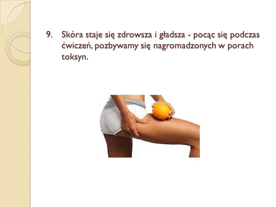 9.Skóra staje się zdrowsza i gładsza - pocąc się podczas ćwiczeń, pozbywamy się nagromadzonych w porach toksyn.