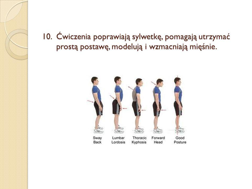 10.Ćwiczenia poprawiają sylwetkę, pomagają utrzymać prostą postawę, modelują i wzmacniają mięśnie.