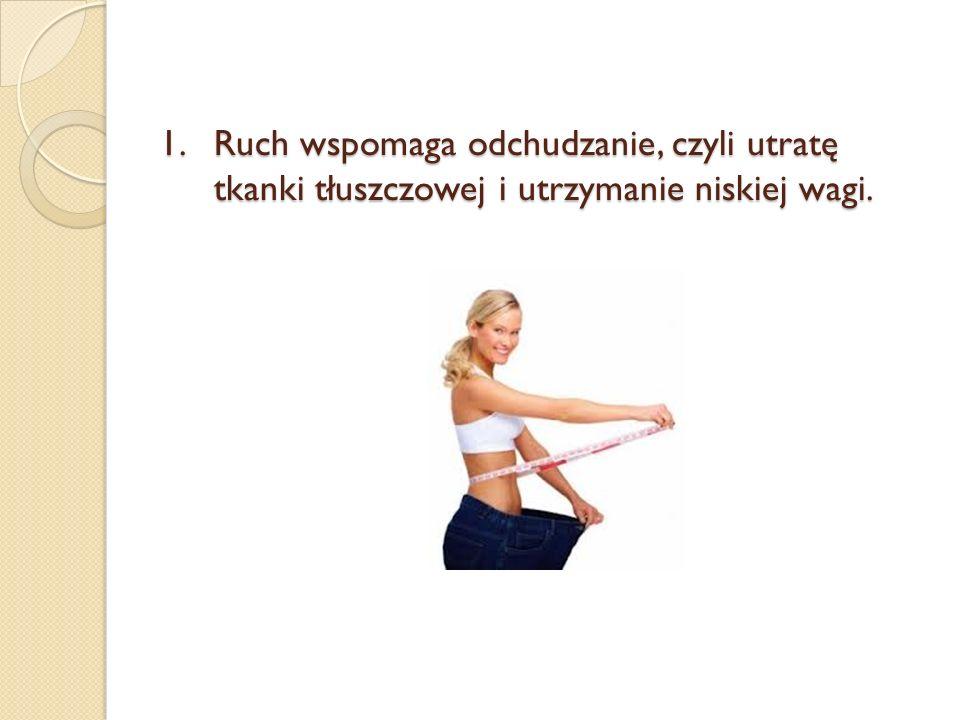 1.Ruch wspomaga odchudzanie, czyli utratę tkanki tłuszczowej i utrzymanie niskiej wagi.