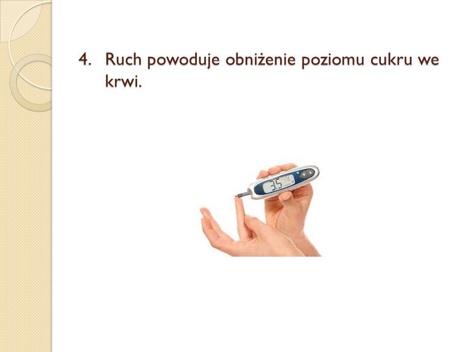 4.Ruch powoduje obniżenie poziomu cukru we krwi.