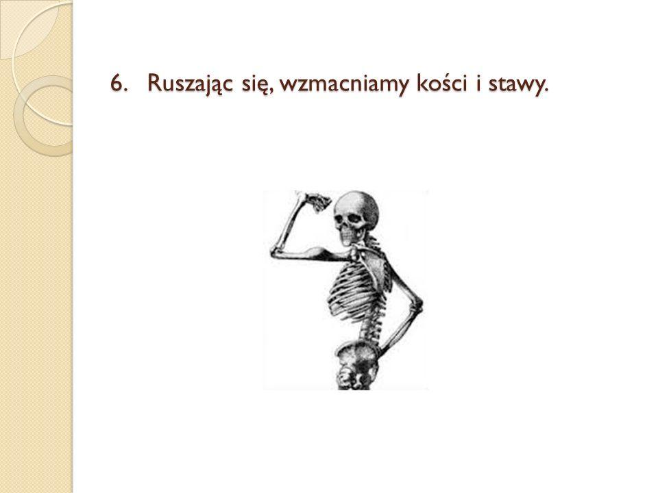 6.Ruszając się, wzmacniamy kości i stawy.