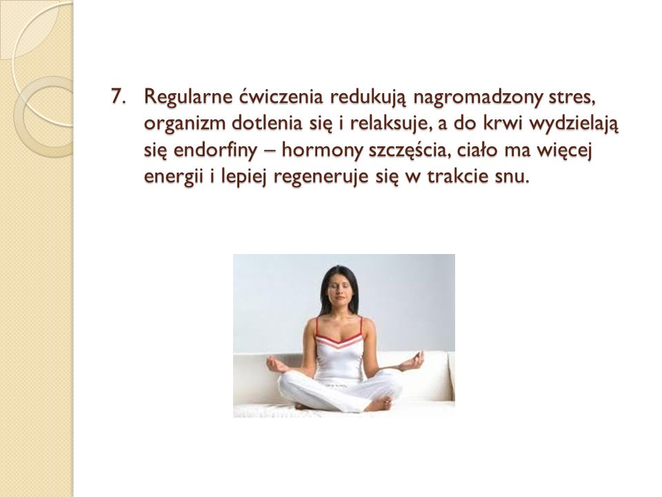 7.Regularne ćwiczenia redukują nagromadzony stres, organizm dotlenia się i relaksuje, a do krwi wydzielają się endorfiny – hormony szczęścia, ciało ma więcej energii i lepiej regeneruje się w trakcie snu.