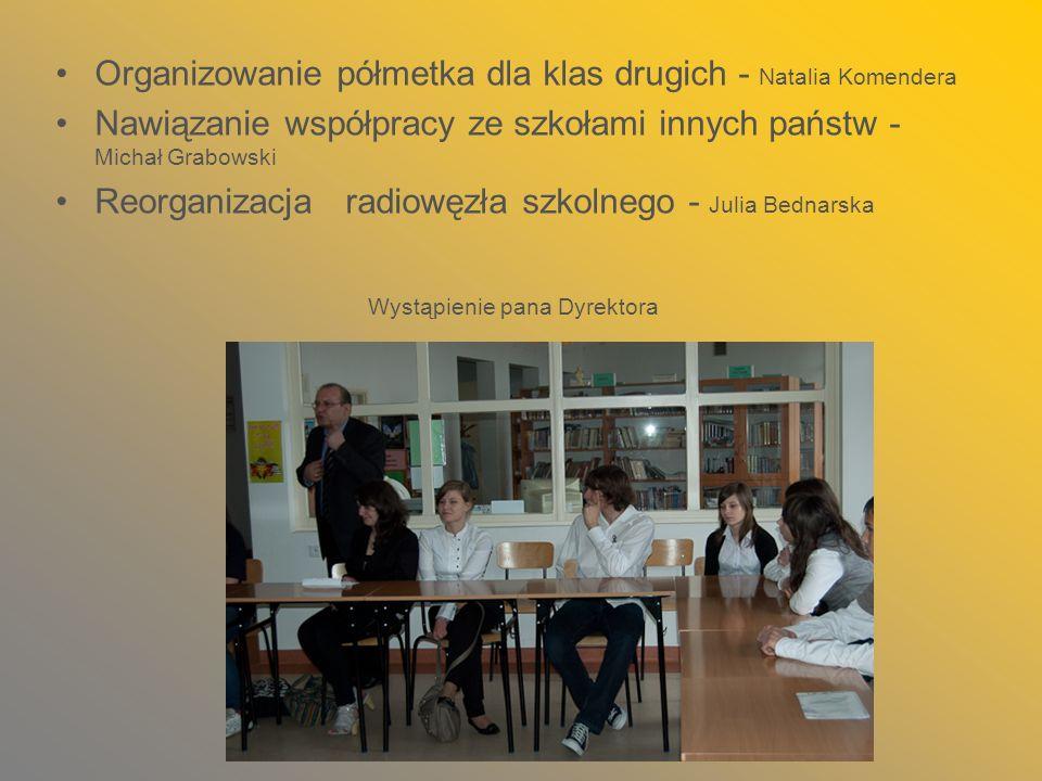 Organizowanie półmetka dla klas drugich - Natalia Komendera Nawiązanie współpracy ze szkołami innych państw - Michał Grabowski Reorganizacja radiowęzł