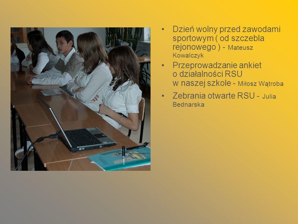 Dzień wolny przed zawodami sportowym ( od szczebla rejonowego ) - Mateusz Kowalczyk Przeprowadzanie ankiet o działalności RSU w naszej szkole - Miłosz