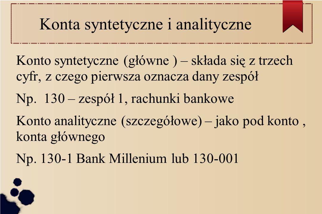 Konta syntetyczne i analityczne Konto syntetyczne (główne ) – składa się z trzech cyfr, z czego pierwsza oznacza dany zespół Np. 130 – zespół 1, rachu