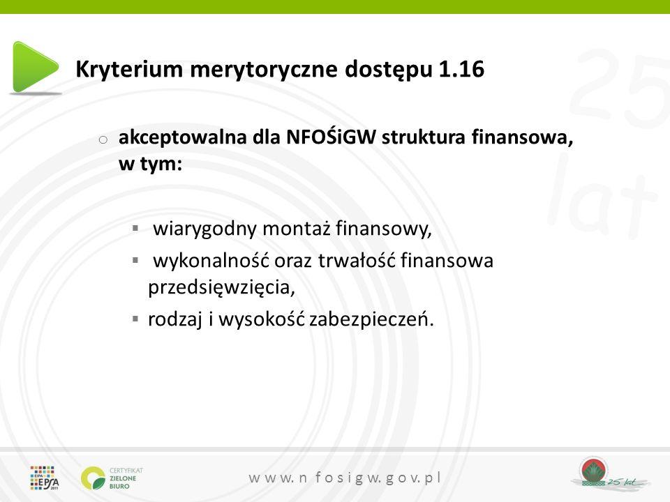 25 lat w w w. n f o s i g w. g o v. p l Kryterium merytoryczne dostępu 1.16 o akceptowalna dla NFOŚiGW struktura finansowa, w tym: wiarygodny montaż f