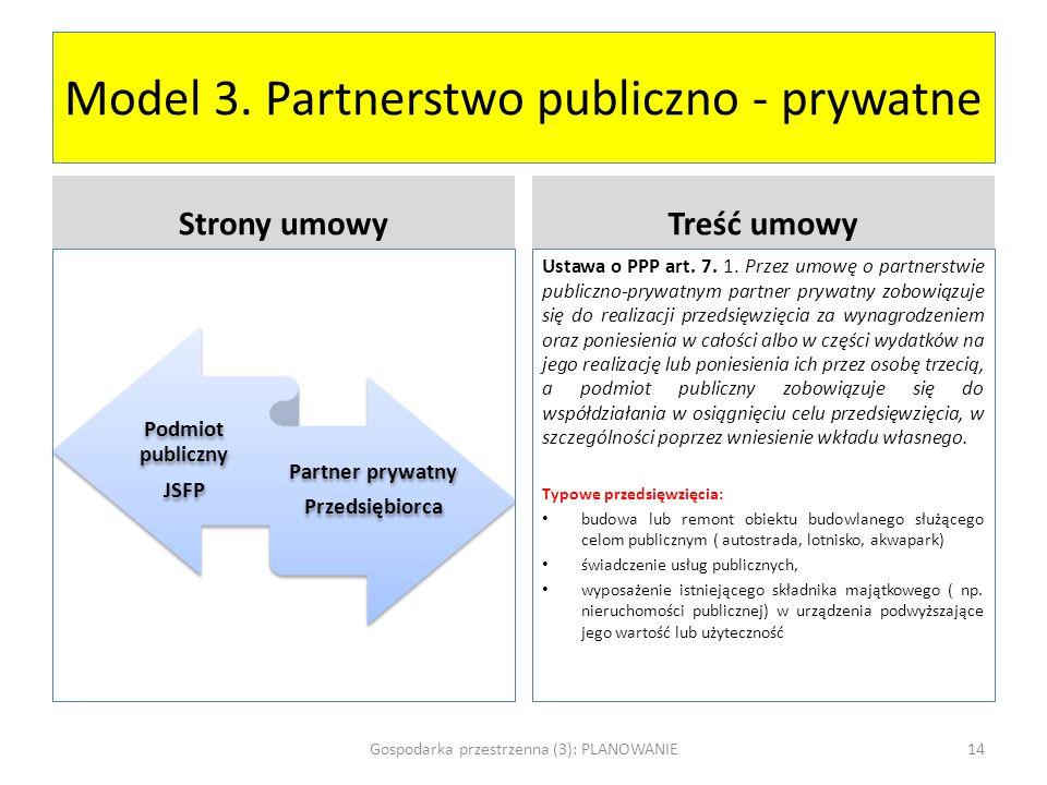 Model 3. Partnerstwo publiczno - prywatne Podmiot publiczny JSFP Partner prywatny Przedsiębiorca Strony umowyTreść umowy Ustawa o PPP art. 7. 1. Przez