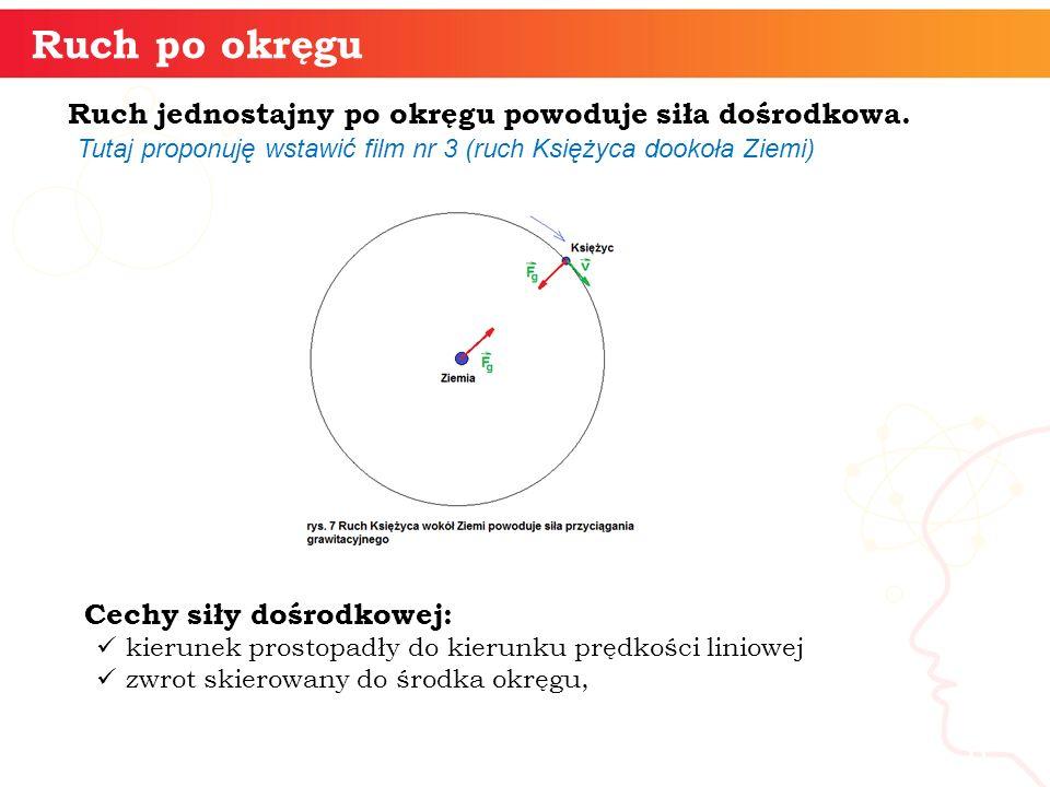 Wartość siły dośrodkowej powodującej ruch jednostajny po okręgu obliczamy ze wzoru : gdzie: v – wartość prędkości liniowej, R – promień okręgu, informatyka + 7 Ruch po okręgu Siła dośrodkowa jest wspólną nazwą wszystkich rzeczywistych sił powodujących ruch jednostajny po okręgu.