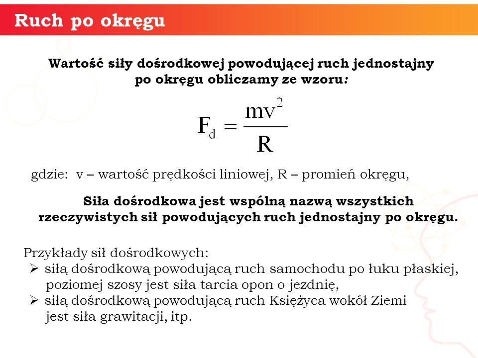 Wartość siły dośrodkowej powodującej ruch jednostajny po okręgu obliczamy ze wzoru : gdzie: v – wartość prędkości liniowej, R – promień okręgu, inform