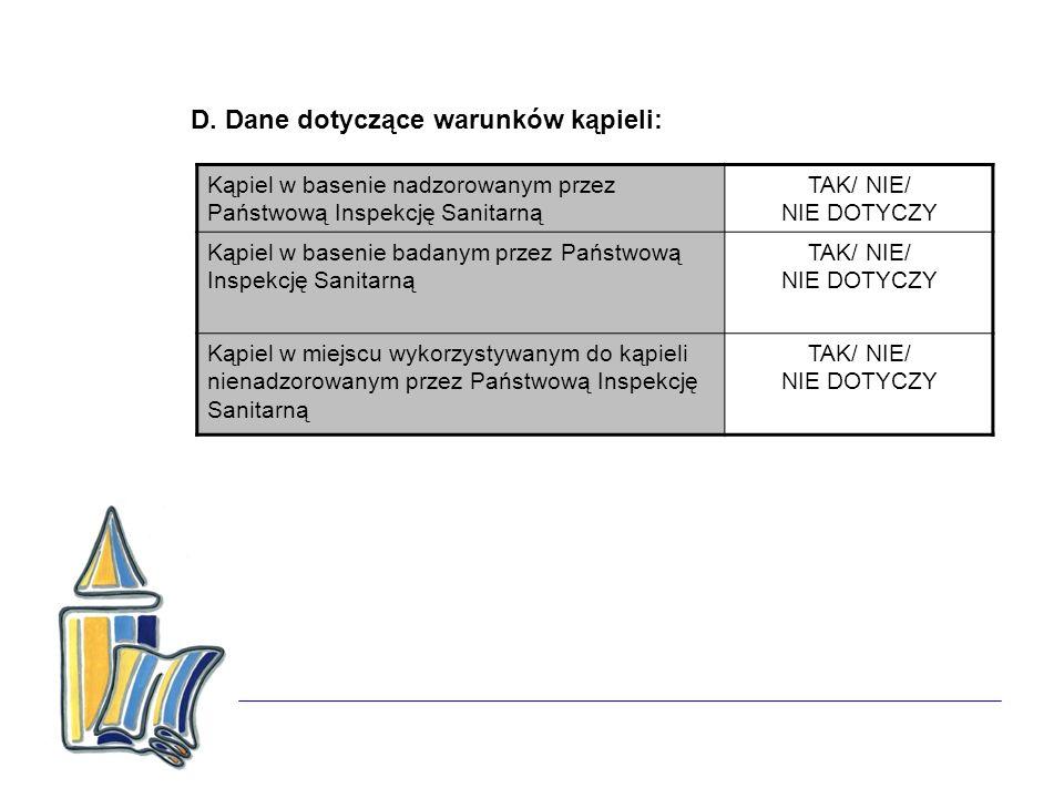 D. Dane dotyczące warunków kąpieli: Kąpiel w basenie nadzorowanym przez Państwową Inspekcję Sanitarną TAK/ NIE/ NIE DOTYCZY Kąpiel w basenie badanym p