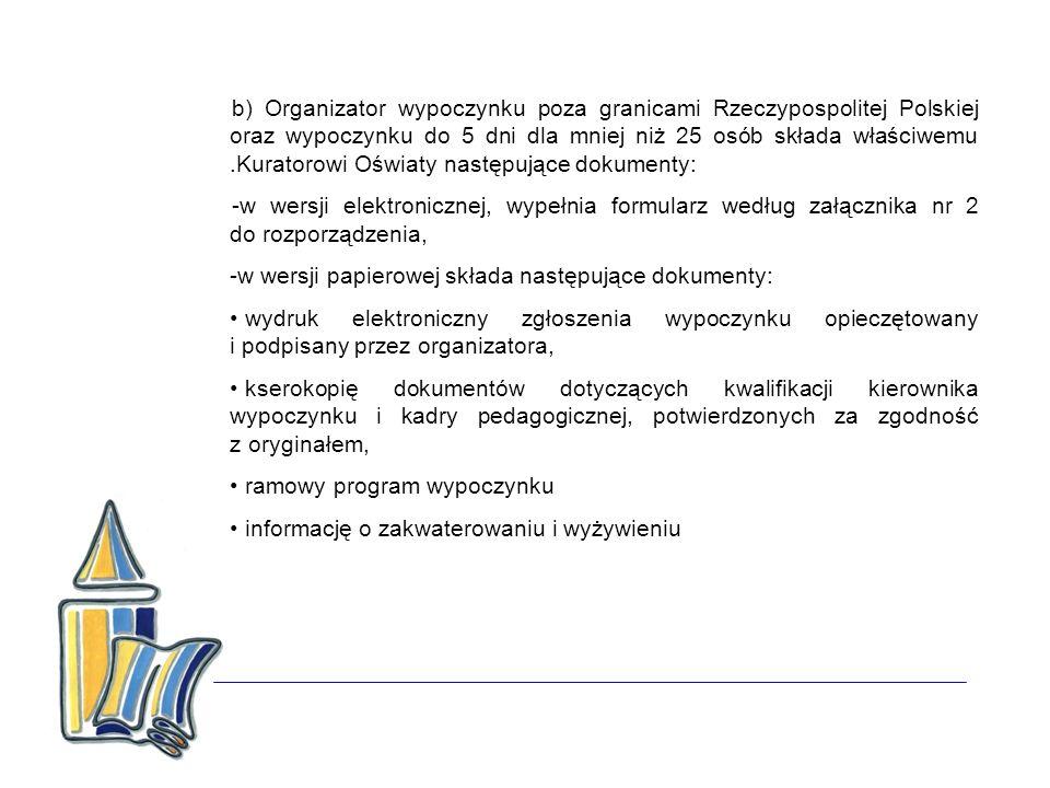 b) Organizator wypoczynku poza granicami Rzeczypospolitej Polskiej oraz wypoczynku do 5 dni dla mniej niż 25 osób składa właściwemu.Kuratorowi Oświaty