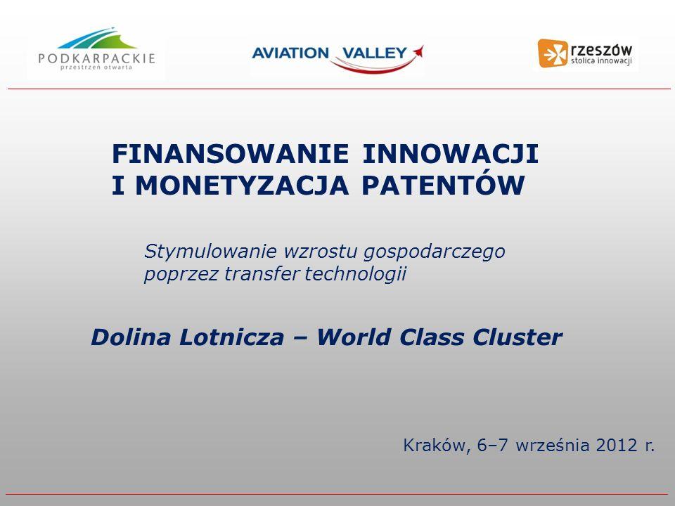 Kraków, 6–7 września 2012 r. Stymulowanie wzrostu gospodarczego poprzez transfer technologii FINANSOWANIE INNOWACJI I MONETYZACJA PATENTÓW Dolina Lotn