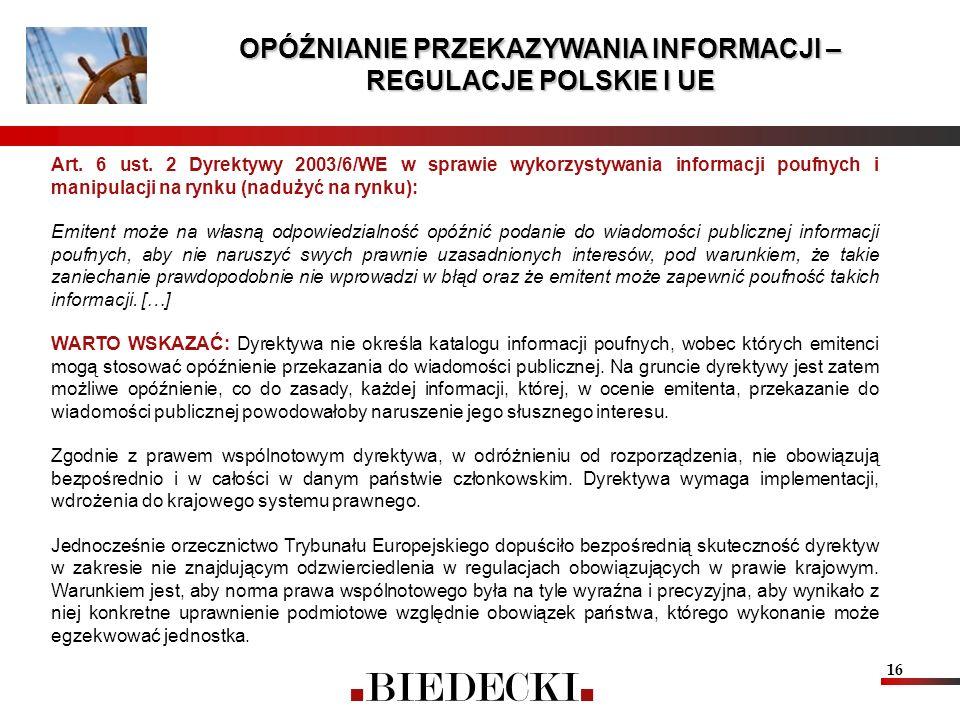 16 OPÓŹNIANIE PRZEKAZYWANIA INFORMACJI – REGULACJE POLSKIE I UE Art. 6 ust. 2 Dyrektywy 2003/6/WE w sprawie wykorzystywania informacji poufnych i mani
