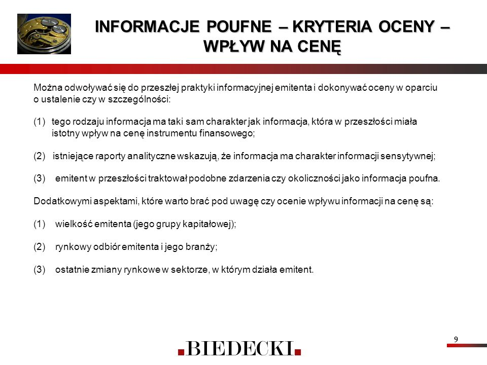 9 INFORMACJE POUFNE – KRYTERIA OCENY – WPŁYW NA CENĘ Można odwoływać się do przeszłej praktyki informacyjnej emitenta i dokonywać oceny w oparciu o ustalenie czy w szczególności: (1)tego rodzaju informacja ma taki sam charakter jak informacja, która w przeszłości miała istotny wpływ na cenę instrumentu finansowego; (2) istniejące raporty analityczne wskazują, że informacja ma charakter informacji sensytywnej; (3) emitent w przeszłości traktował podobne zdarzenia czy okoliczności jako informacja poufna.
