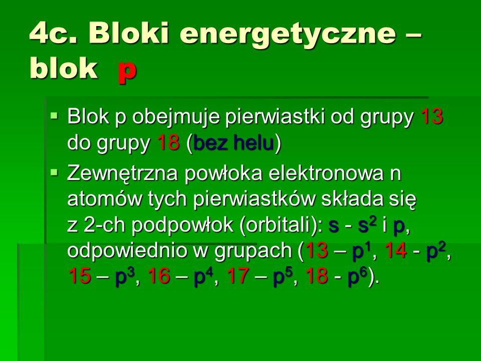 4c. Bloki energetyczne – blok p Blok p obejmuje pierwiastki od grupy 13 do grupy 18 (bez helu) Blok p obejmuje pierwiastki od grupy 13 do grupy 18 (be