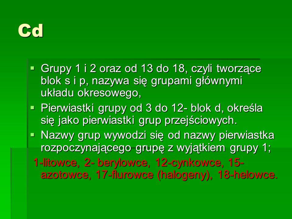 Cd Grupy 1 i 2 oraz od 13 do 18, czyli tworzące blok s i p, nazywa się grupami głównymi układu okresowego, Grupy 1 i 2 oraz od 13 do 18, czyli tworząc