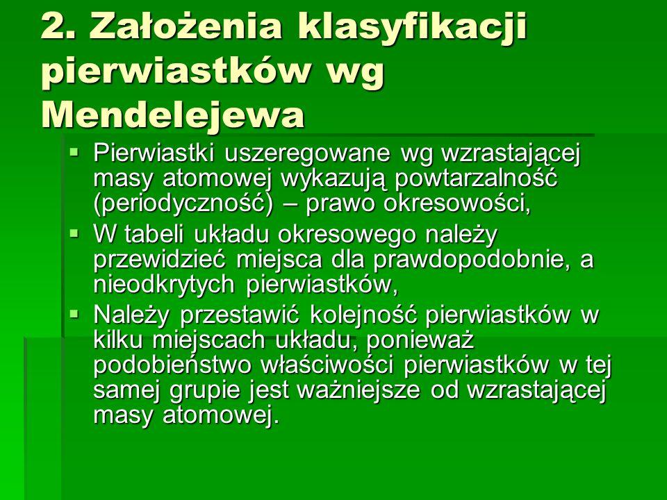 2. Założenia klasyfikacji pierwiastków wg Mendelejewa Pierwiastki uszeregowane wg wzrastającej masy atomowej wykazują powtarzalność (periodyczność) –