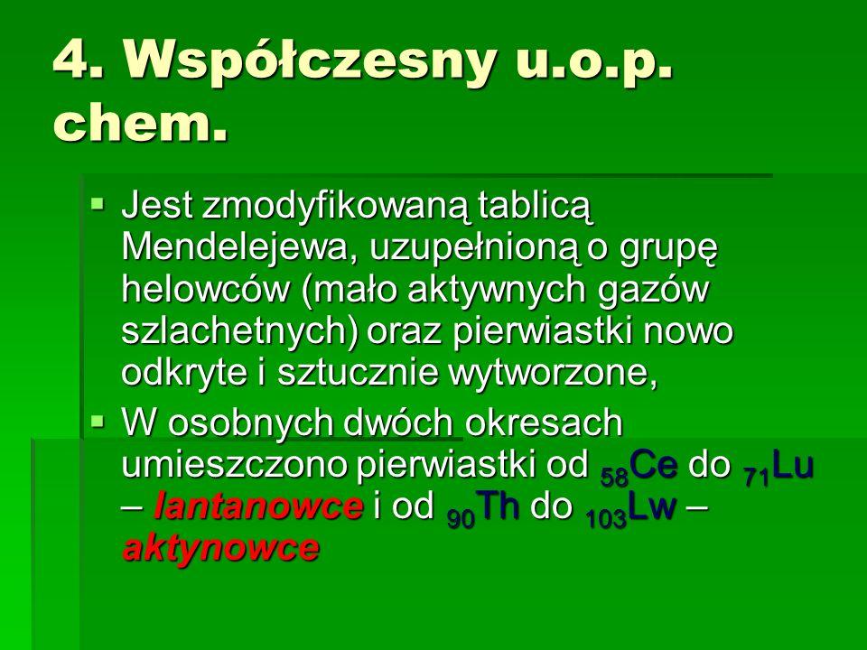 4. Współczesny u.o.p. chem. Jest zmodyfikowaną tablicą Mendelejewa, uzupełnioną o grupę helowców (mało aktywnych gazów szlachetnych) oraz pierwiastki