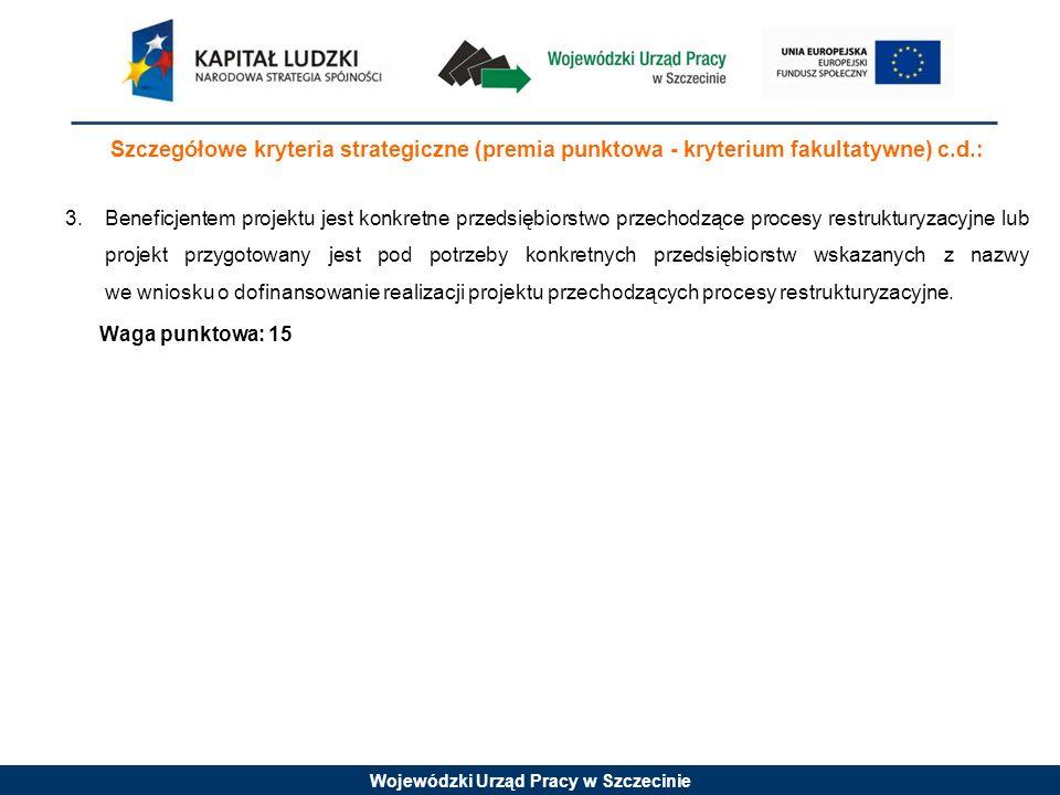 Wojewódzki Urząd Pracy w Szczecinie Szczegółowe kryteria strategiczne (premia punktowa - kryterium fakultatywne) c.d.: 3.Beneficjentem projektu jest konkretne przedsiębiorstwo przechodzące procesy restrukturyzacyjne lub projekt przygotowany jest pod potrzeby konkretnych przedsiębiorstw wskazanych z nazwy we wniosku o dofinansowanie realizacji projektu przechodzących procesy restrukturyzacyjne.
