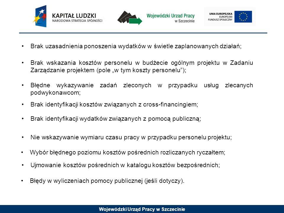 Wojewódzki Urząd Pracy w Szczecinie Brak uzasadnienia ponoszenia wydatków w świetle zaplanowanych działań; Brak wskazania kosztów personelu w budżecie ogólnym projektu w Zadaniu Zarządzanie projektem (pole w tym koszty personelu); Błędne wykazywanie zadań zleconych w przypadku usług zlecanych podwykonawcom; Brak identyfikacji kosztów związanych z cross-financingiem; Brak identyfikacji wydatków związanych z pomocą publiczną; Nie wskazywanie wymiaru czasu pracy w przypadku personelu projektu; Błędy w wyliczeniach pomocy publicznej (jeśli dotyczy).