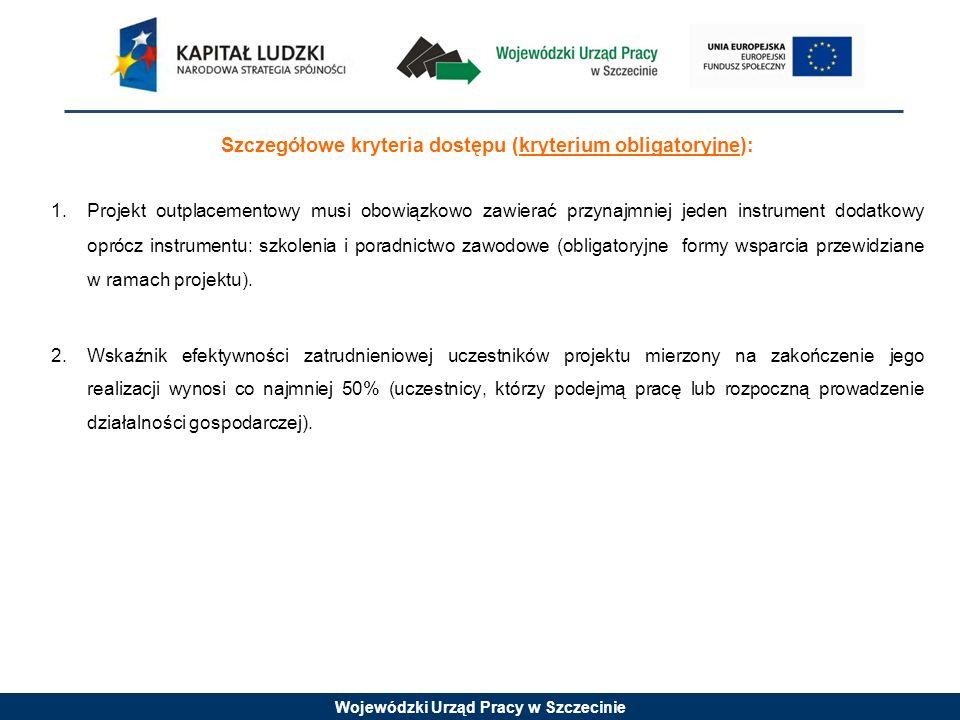 Wojewódzki Urząd Pracy w Szczecinie Szczegółowe kryteria dostępu (kryterium obligatoryjne): 1. Projekt outplacementowy musi obowiązkowo zawierać przyn