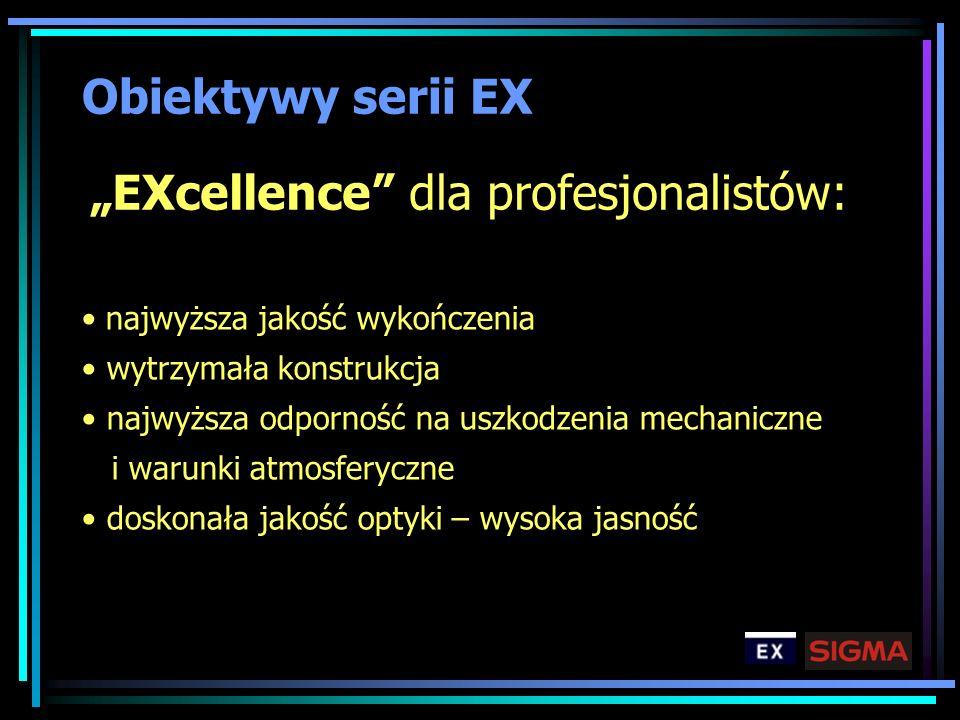 Obiektywy serii EX najwyższa jakość wykończenia wytrzymała konstrukcja najwyższa odporność na uszkodzenia mechaniczne i warunki atmosferyczne doskonał