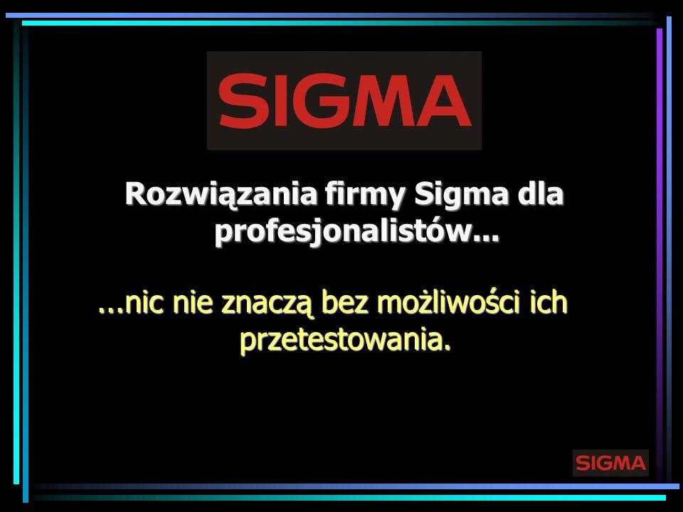 Rozwiązania firmy Sigma dla profesjonalistów......nic nie znaczą bez możliwości ich przetestowania.