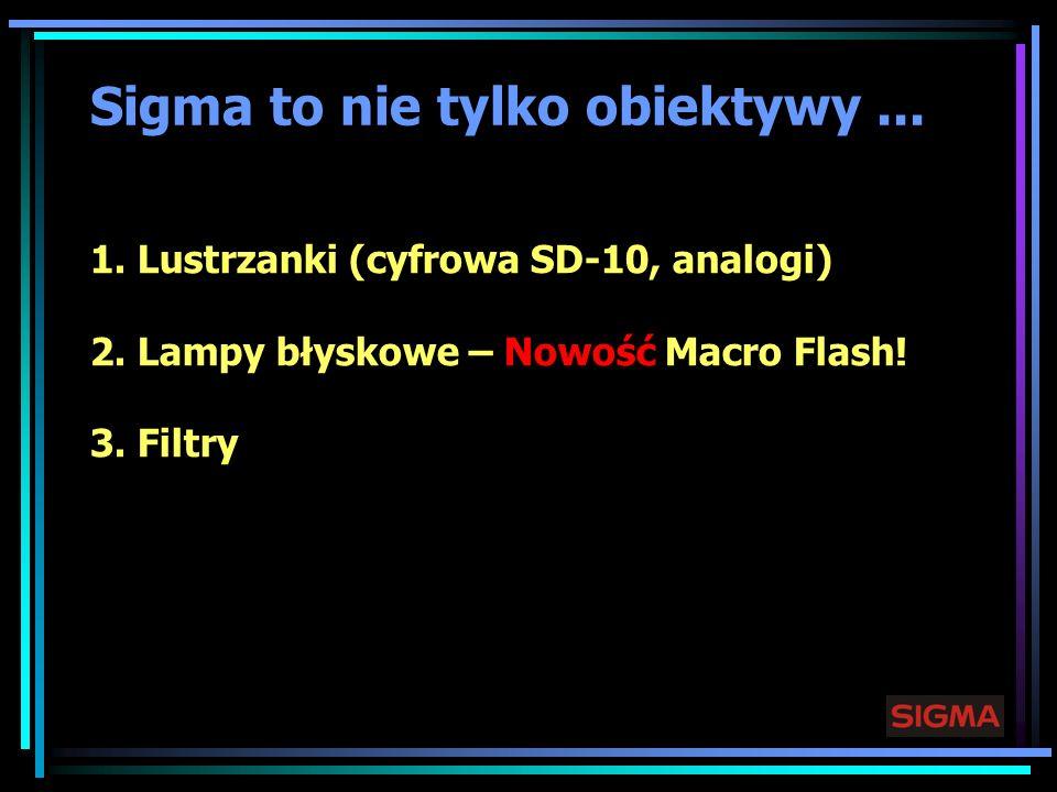 Sigma to nie tylko obiektywy... 1. Lustrzanki (cyfrowa SD-10, analogi) 2. Lampy błyskowe – Nowość Macro Flash! 3. Filtry