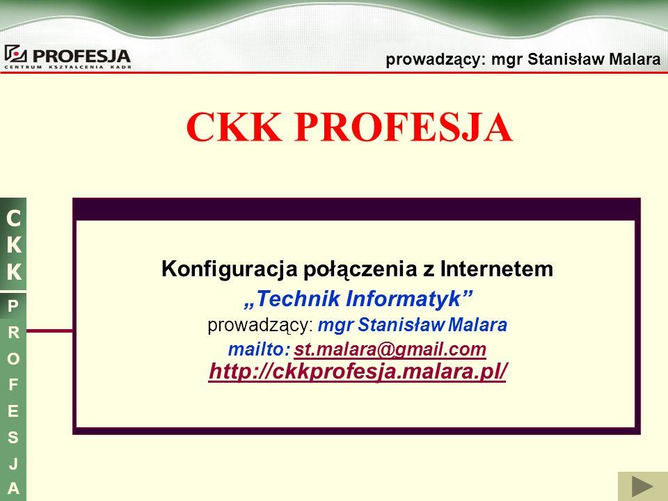 prowadzący: mgr Stanisław Malara CKKCKK P R O F E S J A CKK PROFESJA Konfiguracja połączenia z Internetem Technik Informatyk prowadzący: mgr Stanisław