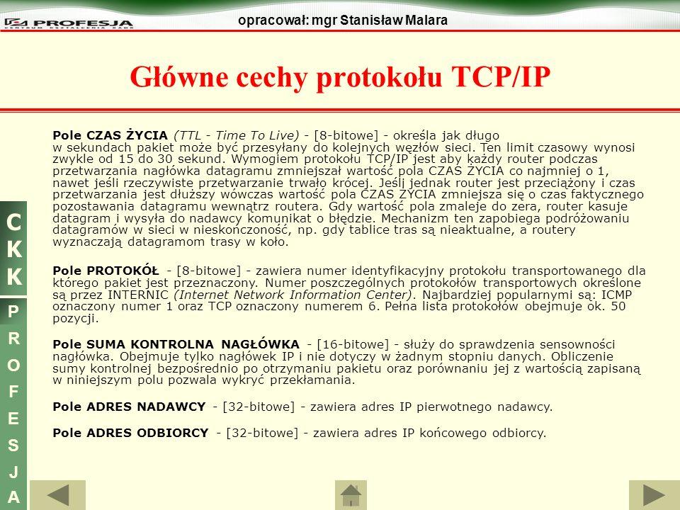 CKKCKK P R O F E S J A opracował: mgr Stanisław Malara Główne cechy protokołu TCP/IP Pole CZAS ŻYCIA (TTL - Time To Live) - [8-bitowe] - określa jak d