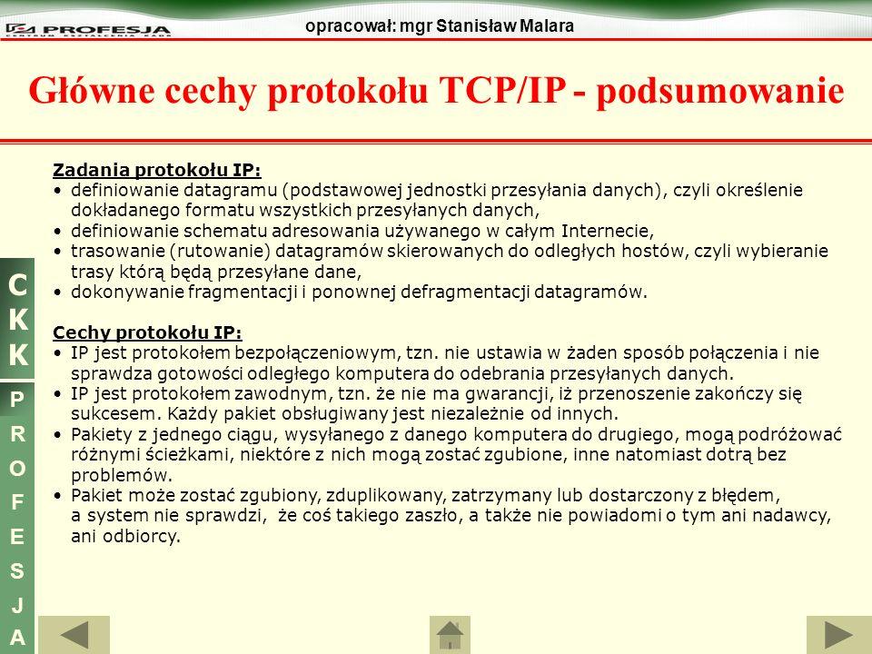 CKKCKK P R O F E S J A opracował: mgr Stanisław Malara Główne cechy protokołu TCP/IP - podsumowanie Zadania protokołu IP: definiowanie datagramu (pods