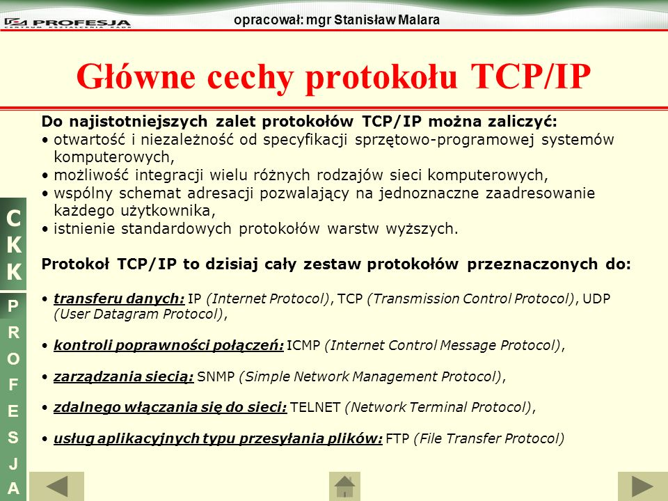 CKKCKK P R O F E S J A opracował: mgr Stanisław Malara Główne cechy protokołu TCP/IP - podsumowanie Zadania protokołu IP: definiowanie datagramu (podstawowej jednostki przesyłania danych), czyli określenie dokładanego formatu wszystkich przesyłanych danych, definiowanie schematu adresowania używanego w całym Internecie, trasowanie (rutowanie) datagramów skierowanych do odległych hostów, czyli wybieranie trasy którą będą przesyłane dane, dokonywanie fragmentacji i ponownej defragmentacji datagramów.