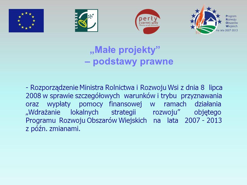 Małe projekty – podstawy prawne - Rozporządzenie Ministra Rolnictwa i Rozwoju Wsi z dnia 8 lipca 2008 w sprawie szczegółowych warunków i trybu przyznawania oraz wypłaty pomocy finansowej w ramach działania Wdrażanie lokalnych strategii rozwoju objętego Programu Rozwoju Obszarów Wiejskich na lata 2007 - 2013 z późn.