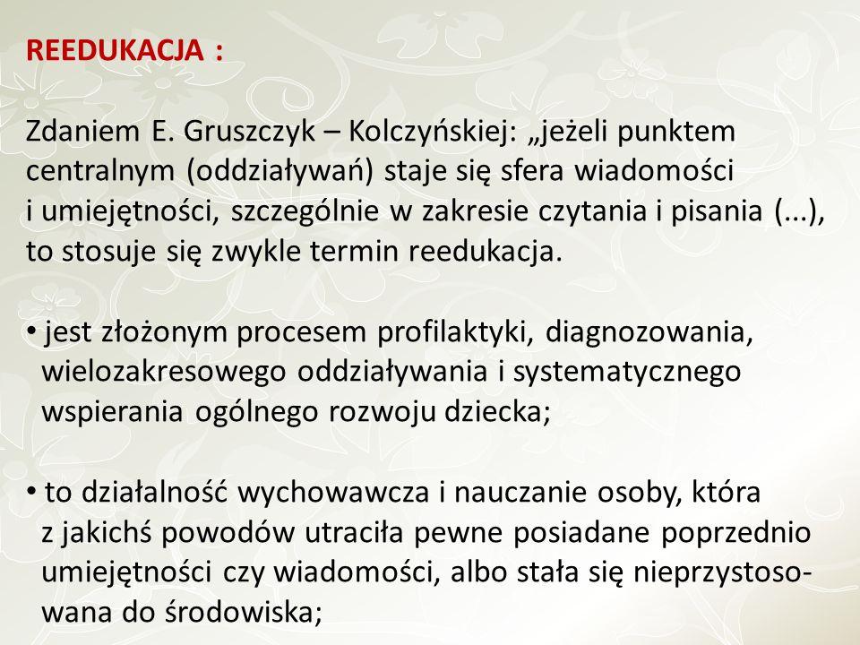 REEDUKACJA : Zdaniem E. Gruszczyk – Kolczyńskiej: jeżeli punktem centralnym (oddziaływań) staje się sfera wiadomości i umiejętności, szczególnie w zak