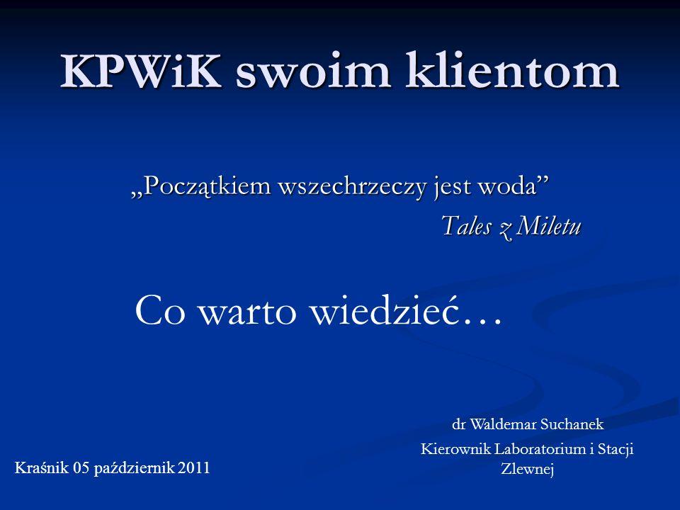 KPWiK swoim klientom Początkiem wszechrzeczy jest woda Tales z Miletu Kraśnik 05 październik 2011 dr Waldemar Suchanek Kierownik Laboratorium i Stacji Zlewnej Co warto wiedzieć…