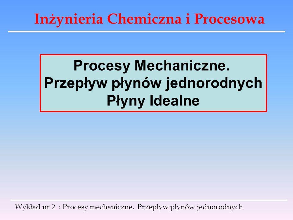 Inżynieria Chemiczna i Procesowa Wykład nr 2 : Procesy mechaniczne. Przepływ płynów jednorodnych Procesy Mechaniczne. Przepływ płynów jednorodnych Pły