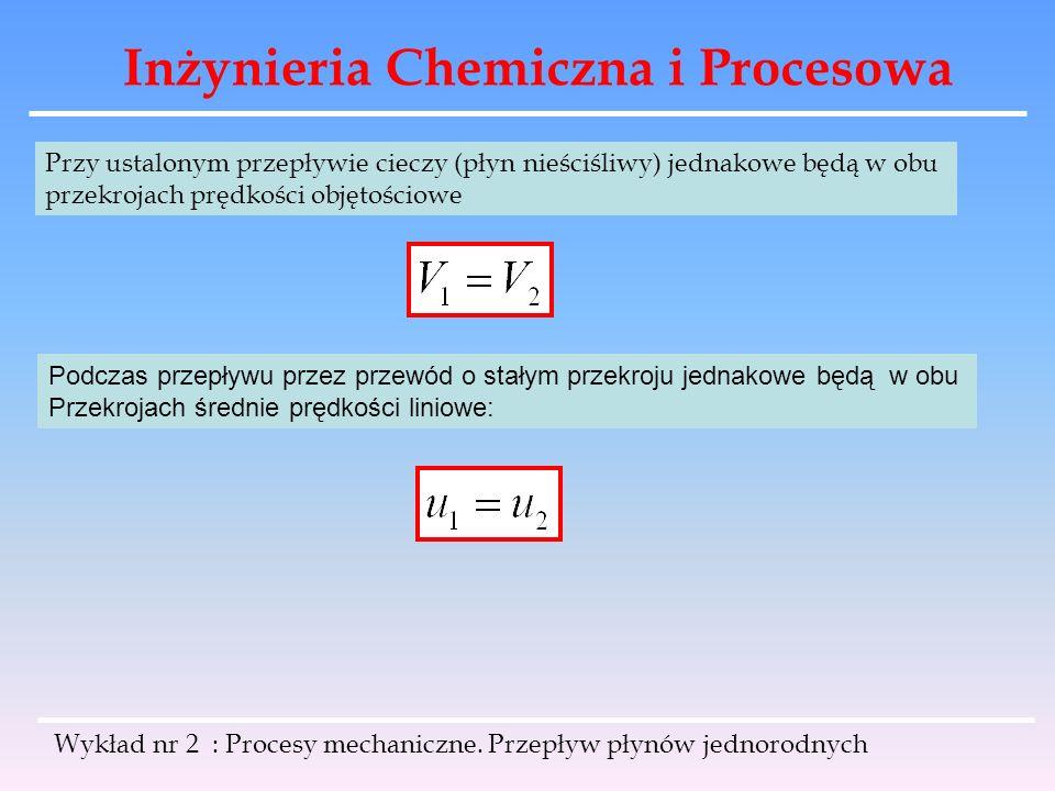 Inżynieria Chemiczna i Procesowa Wykład nr 2 : Procesy mechaniczne. Przepływ płynów jednorodnych Przy ustalonym przepływie cieczy (płyn nieściśliwy) j