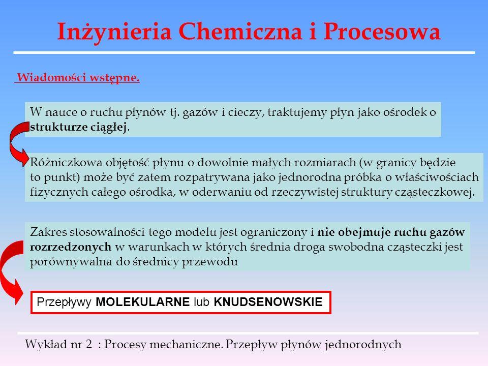 Inżynieria Chemiczna i Procesowa Wykład nr 2 : Procesy mechaniczne. Przepływ płynów jednorodnych Wiadomości wstępne. W nauce o ruchu płynów tj. gazów