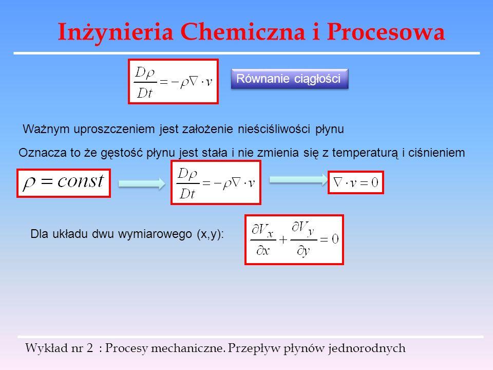 Inżynieria Chemiczna i Procesowa Wykład nr 2 : Procesy mechaniczne. Przepływ płynów jednorodnych Równanie ciągłości Ważnym uproszczeniem jest założeni