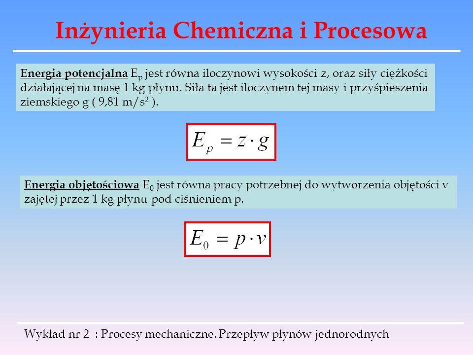 Inżynieria Chemiczna i Procesowa Wykład nr 2 : Procesy mechaniczne. Przepływ płynów jednorodnych Energia potencjalna E p jest równa iloczynowi wysokoś