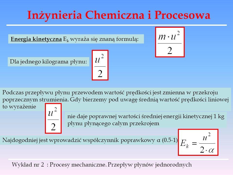 Inżynieria Chemiczna i Procesowa Wykład nr 2 : Procesy mechaniczne. Przepływ płynów jednorodnych Energia kinetyczna E k wyraża się znaną formułą: Dla