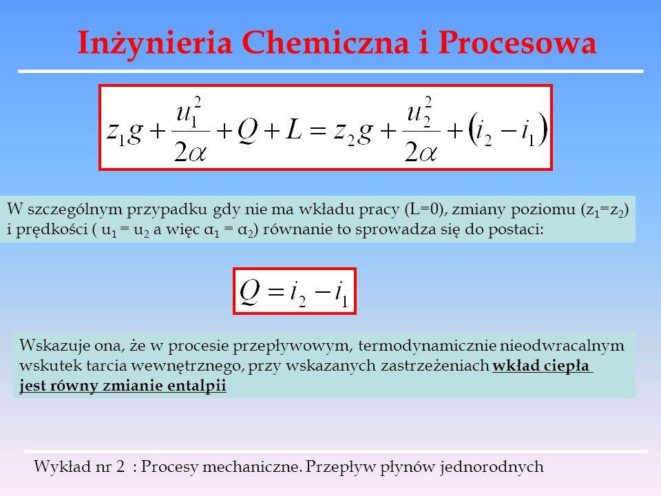 Inżynieria Chemiczna i Procesowa Wykład nr 2 : Procesy mechaniczne. Przepływ płynów jednorodnych W szczególnym przypadku gdy nie ma wkładu pracy (L=0)