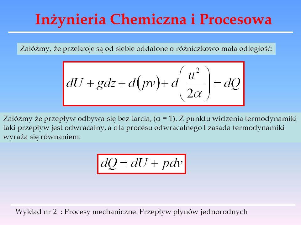 Inżynieria Chemiczna i Procesowa Wykład nr 2 : Procesy mechaniczne. Przepływ płynów jednorodnych Załóżmy, że przekroje są od siebie oddalone o różnicz