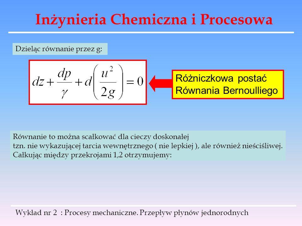 Inżynieria Chemiczna i Procesowa Wykład nr 2 : Procesy mechaniczne. Przepływ płynów jednorodnych Dzieląc równanie przez g: Różniczkowa postać Równania