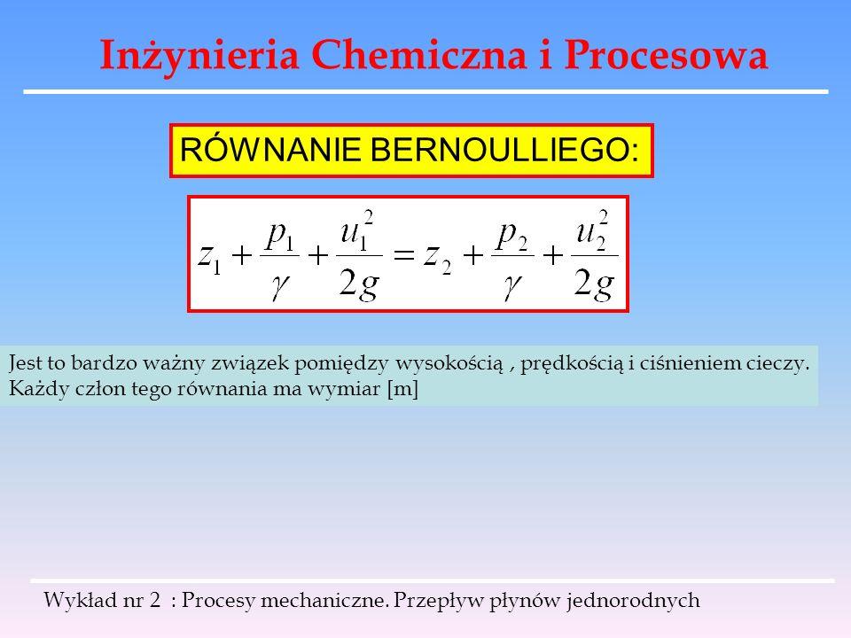 Inżynieria Chemiczna i Procesowa Wykład nr 2 : Procesy mechaniczne. Przepływ płynów jednorodnych Jest to bardzo ważny związek pomiędzy wysokością, prę