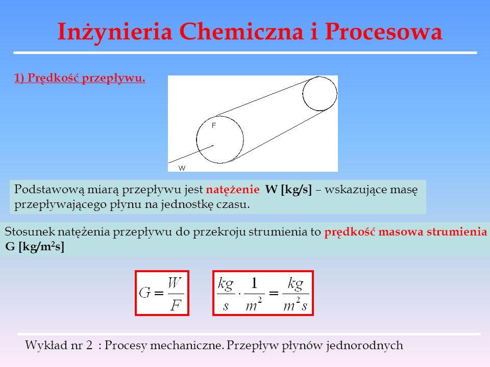Inżynieria Chemiczna i Procesowa Wykład nr 2 : Procesy mechaniczne. Przepływ płynów jednorodnych 1) Prędkość przepływu. Podstawową miarą przepływu jes