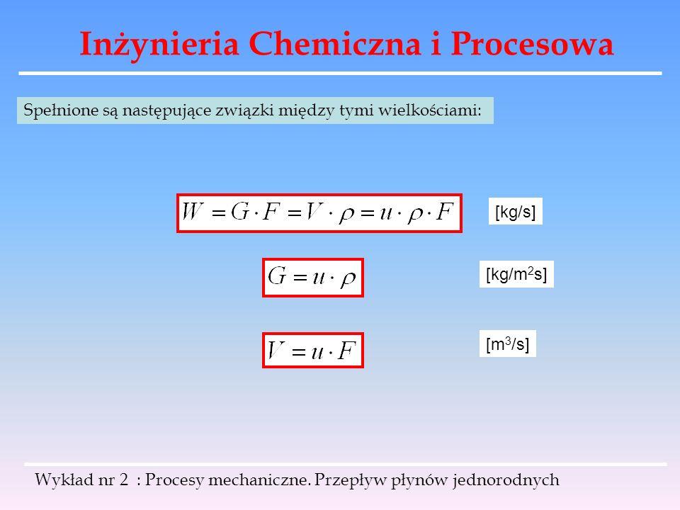 Inżynieria Chemiczna i Procesowa Wykład nr 2 : Procesy mechaniczne. Przepływ płynów jednorodnych Spełnione są następujące związki między tymi wielkośc